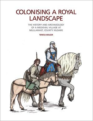 Image of book cover. Colonising a Royal Landscape: The Hsitory and Archaeology of a Medieval Village at Mullamast, County Kildare by Teresa Bolger